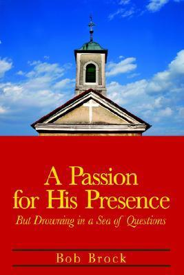 A Passion for His Presence: But Drowning in a Sea of Questions Bob Brock