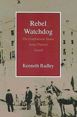 Rebel Watchdog: The Confederate States Army Provost Guard Kenneth Radley