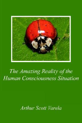 The Amazing Reality of the Human Consciousness Situation Arthur Scott Varela