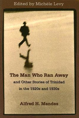 The Man Who Ran Away: And Other Stories of Trinidad in the 1920s and 1930s Alfred Hubert Mendes