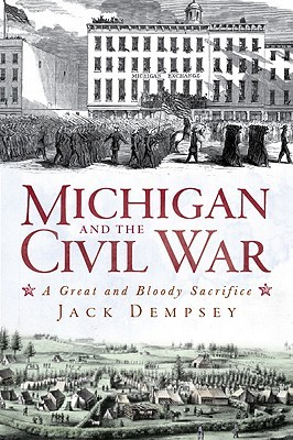 Michigan and the Civil War: A Great and Bloody Sacrifice Jack Dempsey