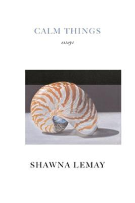 Calm Things: Essays Shawna Lemay