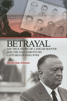 Betrayal: The True Story of J. Edgar Hoover and the Nazi Saboteurs Captured During WWII David Alan Johnson