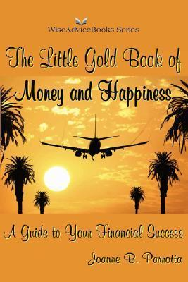 The Little Gold Book of Money and Happiness: A Guide to Your Financial Success  by  Joanne B. Parrotta