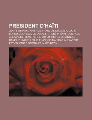 PR Sident DHa Ti: Jean-Bertrand Aristide, Fran OIS Duvalier, Louis Borno, Jean-Claude Duvalier, Ren PR Val, Boniface Alexandre  by  Books LLC