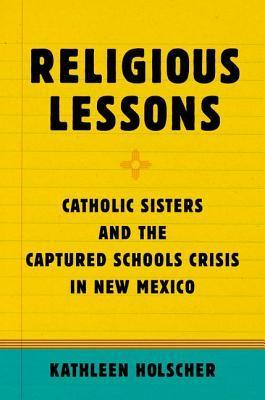 Religious Lessons: Catholic Sisters and the Captured Schools Crisis in New Mexico  by  Kathleen A. Holscher