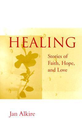 Healing: Stories of Faith, Hope, and Love  by  Jan Alkire