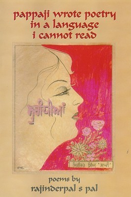 Pappaji Wrote Poetry In A Language I Cannot Read: Poems  by  Rajinderpal S. Pal
