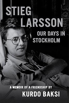 Stieg Larsson: Our Days in Stockholm Kurdo Baksi