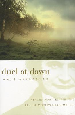 Duel at Dawn: Heroes, Martyrs, and the Rise of Modern Mathematics Amir Alexander