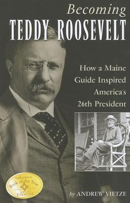 Becoming Teddy Roosevelt: How a Maine Guide Inspired Americas 26th President  by  Andrew Vietze