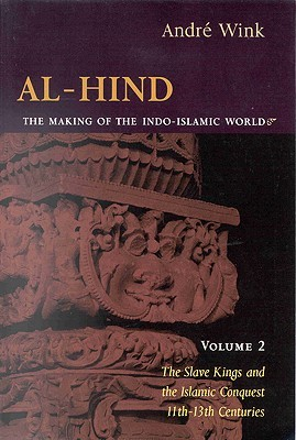 Al-Hind the Making of the Indo-Islamic World: The Slave Kings and the Islamic Conquest, 11Th-13th Centuries  by  André Wink