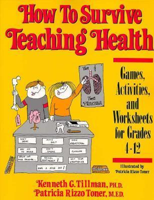 How to Survive Teaching Health: Games, Activities, and Worksheets for Grades 4-12 Patricia R. Toner