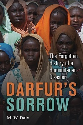 Darfurs Sorrow: The Forgotten History of a Humanitarian Disaster M. Daly