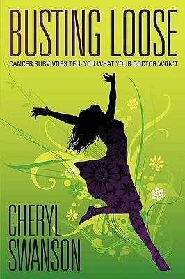 Busting Loose: Cancer Survivors Tell You What Your Doctor Wont  by  Cheryl Swanson