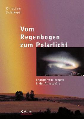 Vom Regenbogen Zum Polarlicht: Leuchterscheinungen In Der Atmosphäre Kristian Schlegel