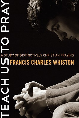 Teach Us to Pray: A Study of Distinctively Christian Praying Charles Francis Whiston
