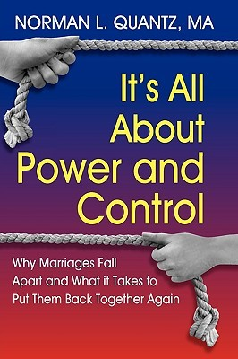 Its All about Power and Control, Why Marriages Fall Apart and What It Takes to Put Them Back Together Again  by  Norman L. Quantz