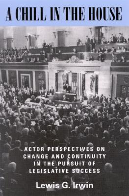 A Chill in the House: Actor Perspectives on Change and Continuity in the Pursuit of Legislative Success Lewis G. Irwin