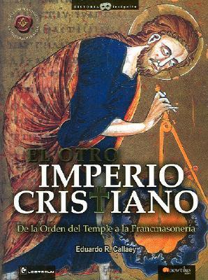 El Otro Imperio Cristiano: de La Orden del Temple a la Francmasoneria Eduardo R. Callaey