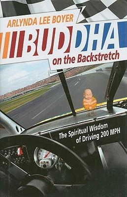 Buddha on the Backstretch: The Spiritual Wisdom of Driving 200 MPH Arlynda Lee Boyer
