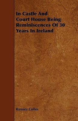 In Castle and Court House Being Reminiscences of 30 Years in Ireland  by  Ramsey Colles