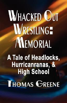 Whacked Out Wrestling: Memorial - A Tale of Headlocks, Hurricanranas, and High School Thomas Greene