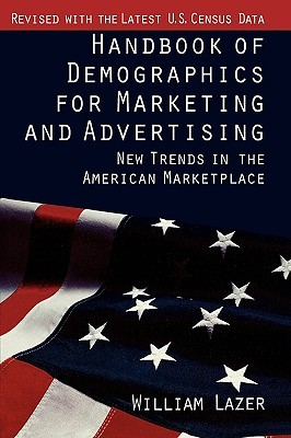 Handbook of Demographics for Marketing and Advertising: New Trends in the American Marketplace William Lazer