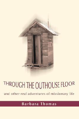 Through the Outhouse Floor: And Other Real Adventures of Missionary Life Barbara A. Thomas