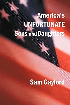 Americas Unfortunate Sons and Daughters  by  Sam Gaylord