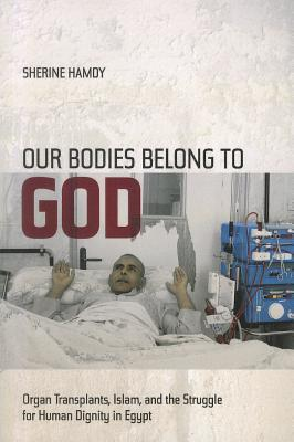 Our Bodies Belong to God: Organ Transplants, Islam, and the Struggle for Human Dignity in Egypt Sherine Hamdy