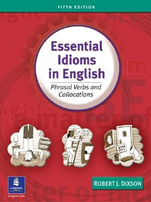 Essential Idioms in English: Phrasal Verbs and Collocations  by  Robert J. Dixson