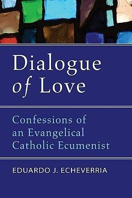 Dialogue of Love: Confessions of an Evangelical Catholic Ecumenist Eduardo J. Echeverria