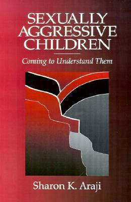 Sexually Agressive Children: Coming to Understand Them  by  Sharon Araji