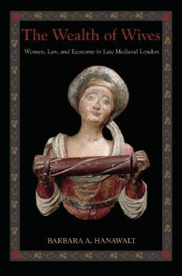 The Wealth of Wives: Women, Law & Economy in Late Medieval London Barbara A. Hanawalt
