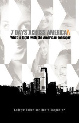 7 Days Across America, What Is Right with the American Teenager  by  Andrew Baker