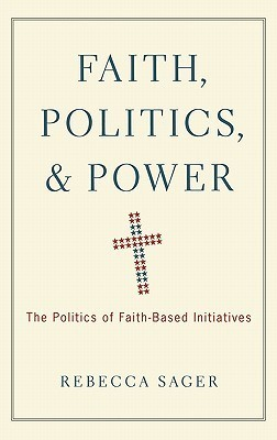 Faith, Politics, and Power: The Politics of Faith-Based Initiatives  by  Rebecca Sager