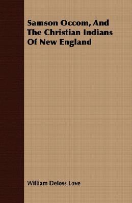 Samson Occom, and the Christian Indians of New England  by  William Deloss Love