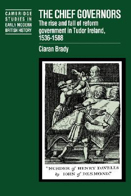The Chief Governors: The Rise and Fall of Reform Government in Tudor Ireland 1536 1588 Ciaran Brady