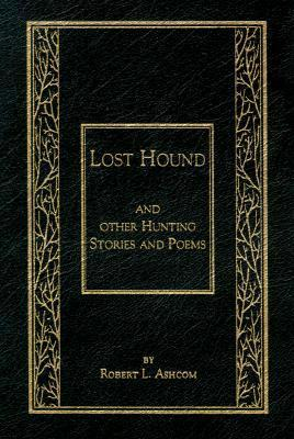 Lost Hound: And Other Hunting Stories and Poems  by  Robert L. Ashcom