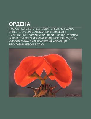 Ordena: Lyudi, V Chest Kotorykh Nazvan Orden, Che Gevara, Ernesto, Suvorov, Aleksandr Vasil Evich, Khmel Nitskii , Bogdan Mikh Books LLC