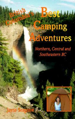 BCs Best Camping Adventures: Northern, Central and Southeastern B.C.   by  Jayne Seagrave
