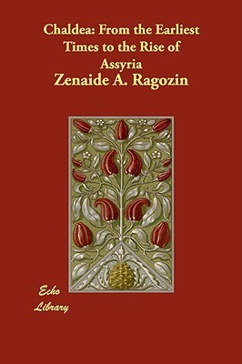 Chaldea: From the Earliest Times to the Rise of Assyria Zenaide A. Ragozin