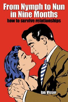 From Nymph to Nun in Nine Months: How to Survive Relationships Ian  Visser