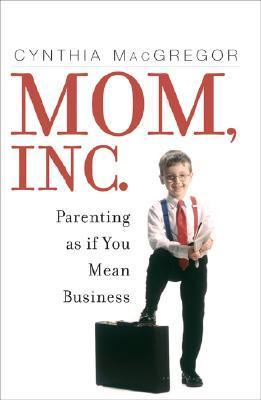 Mom, Inc.: Parenting as If You Mean Business Cynthia MacGregor