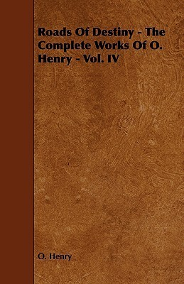 Roads of Destiny - The Complete Works of O. Henry - Vol. IV O. Henry