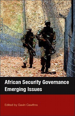 African Security Governance African Security Governance African Security Governance African Security Governance: Emerging Issues Emerging Issues Emerging Issues Emerging Issues  by  Gavin Cawthra
