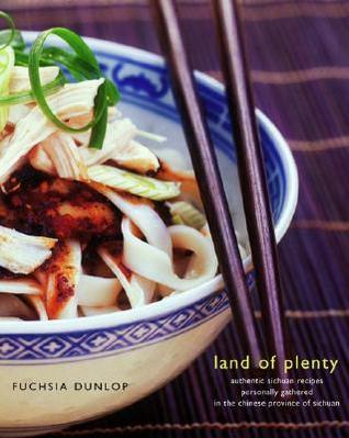 Land of Plenty: A Treasury of Authentic Sichuan Cooking Fuchsia Dunlop