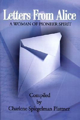 Letters from Alice: A Woman of Pioneer Spirit  by  Charlene Spiegelman Plattner