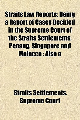 Cases heard and determined in Her Majestys Supreme court of the Straits Settlements, 1808-1884. Straits Settlements. Supreme Court